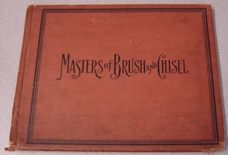 Image for Masters Of Brush And Chisel From The Great Galleries And Famous Private Collections, A Superb Educational Compendium Of Pure Art For The Home