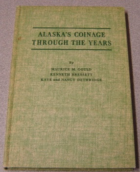 Image for Alaska's Coinage Through The Years: An Illustrated Catalog Listing Tokens Used As Money By Pioneer Alaskans, Plus Commemorative Medals, Souvenir Tokens, And Medals