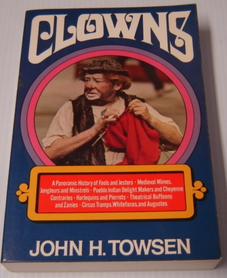 Image for Clowns: A Panoramic History Of Fools And Jesters, Medieval Mimes, Jongleurs And Minstrels, Pueblo Indian Delight Makers And Cheyenne Contraries, Harlequins And Pierrots, Theatrical Buffoons And Zanies, Circus Tramps, Whitefaces, And Augustes