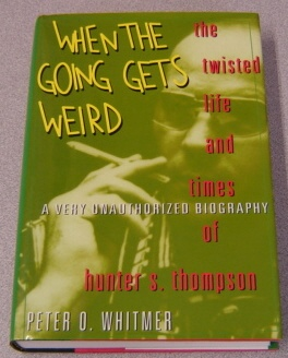 Image for When the Going Gets Weird: The Twisted Life and Times of Hunter S. Thompson : A Very Unauthorized Biography