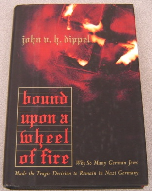 Image for Bound Upon A Wheel Of Fire:  Why so Many German Jews Made the Tragic Decision to Remain in Nazi Germany