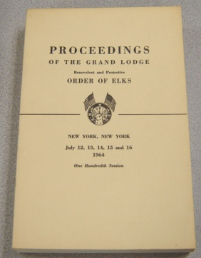 Image for Proceedings Of The Grand Lodge Benevolent & Protective Order Of Elks, New York, Ny July 12-16, 1964, One Hundredth Session