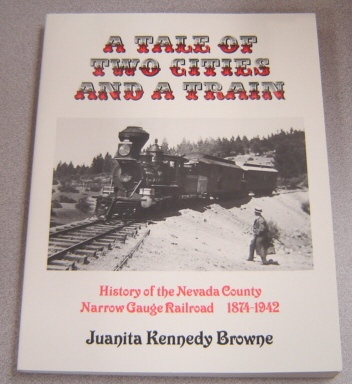 Image for A Tale Of Two Cities & A Train: History Of The Nevada County Narrow Gauge Railroad 1874-1942