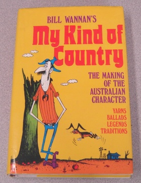 Image for Bill Wannan's My Kind Of Country: A Making Of The Australian Character : Yarns, Ballads, Legends, Traditions