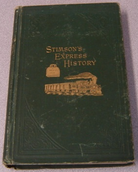 Image for History Of The Express Business Including The Origin Of The Railway System In America And The Relation Of Both To The Increase Of New Settlements And The Prosperity Of New Cities In The United States (Stimson's Express History)