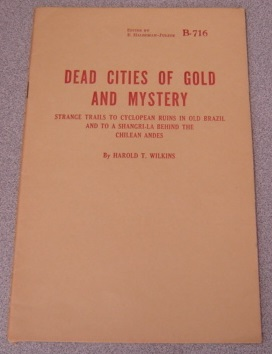 Image for Dead Cities Of Gold And Mystery: Strange Trails To Cyclopean Ruins In Old Brazil And To A Shangri-la Behind The Chilean Andes (#B-716)