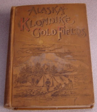 Image for Alaska And The Klondike Gold Fields, Containing A Full Account Of The Discovery Of Gold, Enormous Deposits Of The Precious Metal, Routes Traversed By Miners, How To Find Gold, Camp Life At Klondike, Practical Instructions For Fortune Seekers, Etc.