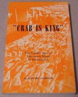 "Image for ""Crab is King"": the Colorful Stories and the Fascinating History of Fisherman's Wharf in San Francisco. Also Some Favorite Wharf Recipes"