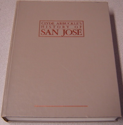 Image for Clyde Arbuckle's History Of San Jose ... Chronicling San Jose's Founding As California's Earliest Pueblo In 1777, Through Exciting And Tumultuous History Which Paved The Way For Today's Metropolitan San Jose