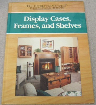 Image for Display Cases, Frames and Shelves (Build-It-Better-Yourself Woodworking Projects Ser.)