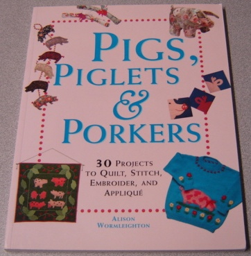 Image for Pigs, Piglets And Porkers: 30 Projects To Quilt, Stitch, Embroider, And Applique