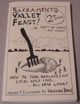 Image for Sacramento Valley Feast! ...or, Don't Eat Sterile, Eat Feral! How To Find, Harvest, And Eat Local Wild Food... All Year Long! 2nd Edition