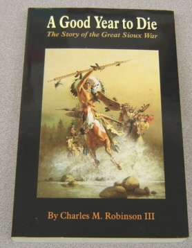Image for A Good Year to Die:  The Story of the Great Sioux War