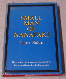 Image for Small Man Of Nanataki: The True Story Of A Japanese Who Risked His Life To Provide Comfort For His Enemies