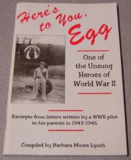 Image for Here's to You, Egg...One of the Unsung Heroes of World War II: Excerpts from Letters Written by a WWII Pilot to His Parents in 1943-1946 (Signed by Barbara Moore Lynch)