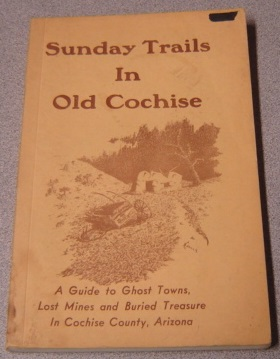 Image for Sunday Trails In Old Cochise: A Guide To Ghost Towns, Lost Mines And Buried Treasure In Cochise County, Arizona