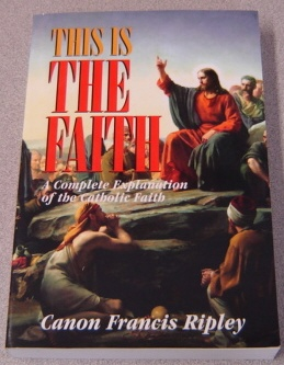 Image for This Is the Faith: A Complete Explanation of the Catholic Faith
