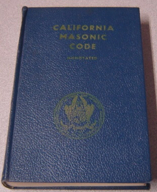 Image for California Masonic Code Containing Constitution And Ordinances Annotated To Show The Regulations Of The Most Worsphipful Grand Lodge Of Free And Accepted Masons Of The State Of California Annotated And Indexed By The Commission