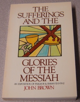Image for The Sufferings and the Glories of the Messiah: An Exposition of Psalm 18 & Isaiah 52:13 - 53:12