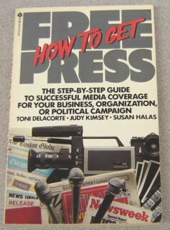 Image for How To Get Free Press: Step-by-Step Guide To Successful Media Coverage For Your Business, Organization, Or Political Campaign